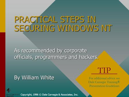 PRACTICAL STEPS IN SECURING WINDOWS NT Copyright, 1996 © Dale Carnegie & Associates, Inc. TIP For additional advice see Dale Carnegie Training® Presentation.