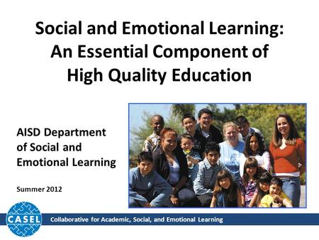 Collaborative for Academic, Social, and Emotional Learning Social and Emotional Learning: An Essential Component of High Quality Education AISD Department.