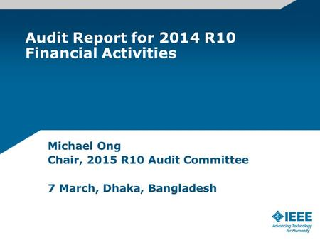 Audit Report for 2014 R10 Financial Activities Michael Ong Chair, 2015 R10 Audit Committee 7 March, Dhaka, Bangladesh.