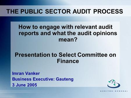 How to engage with relevant audit reports and what the audit opinions mean? Presentation to Select Committee on Finance Imran Vanker Business Executive: