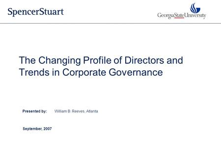 Presented by:William B. Reeves, Atlanta September, 2007 The Changing Profile of Directors and Trends in Corporate Governance.