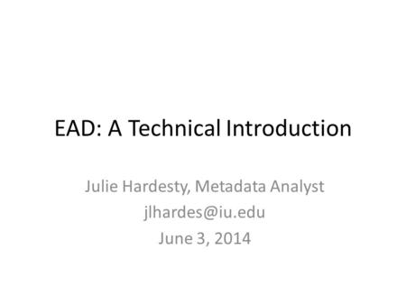 EAD: A Technical Introduction Julie Hardesty, Metadata Analyst June 3, 2014.