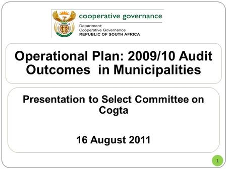 1 Operational Plan: 2009/10 Audit Outcomes in Municipalities Presentation to Select Committee on Cogta 16 August 2011.
