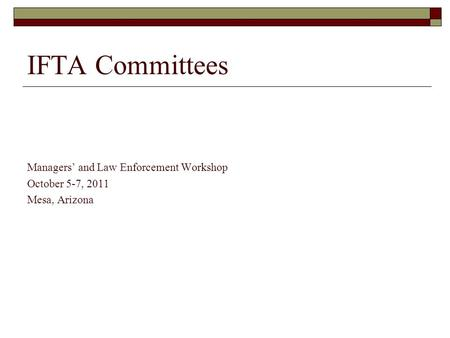 IFTA Committees Managers' and Law Enforcement Workshop October 5-7, 2011 Mesa, Arizona.
