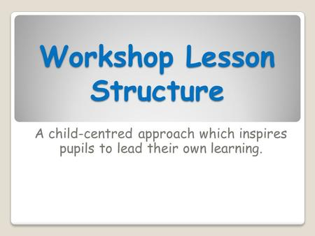 Workshop Lesson Structure A child-centred approach which inspires pupils to lead their own learning.