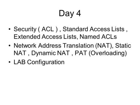 Day 4 Security ( ACL ) , Standard Access Lists , Extended Access Lists, Named ACLs Network Address Translation (NAT), Static NAT , Dynamic NAT , PAT (Overloading)
