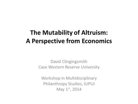 The Mutability of Altruism: A Perspective from Economics David Clingingsmith Case Western Reserve University Workshop in Multidisciplinary Philanthropy.