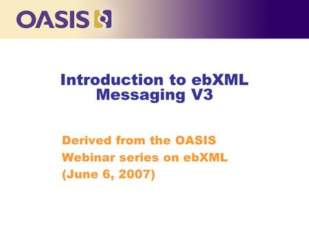 Introduction to ebXML Messaging V3 Derived from the OASIS Webinar series on ebXML (June 6, 2007) ‏