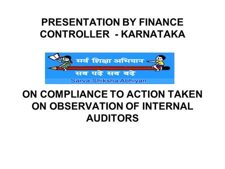 PRESENTATION BY FINANCE CONTROLLER - KARNATAKA ON COMPLIANCE TO ACTION TAKEN ON OBSERVATION OF INTERNAL AUDITORS.