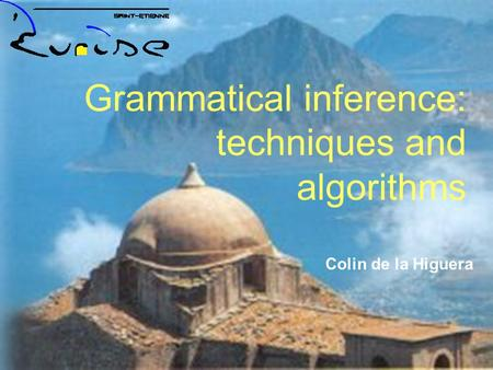 1 Erice 2005, the Analysis <strong>of</strong> Patterns. Grammatical Inference 1 Colin de la Higuera Grammatical inference: techniques and algorithms.