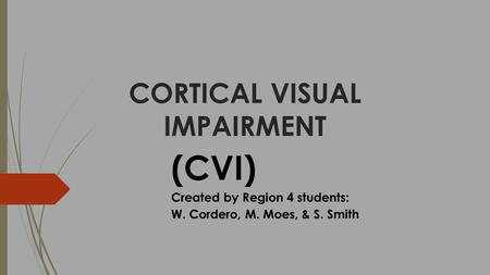 CORTICAL VISUAL IMPAIRMENT (CVI) Created by Region 4 students: W. Cordero, M. Moes, & S. Smith.