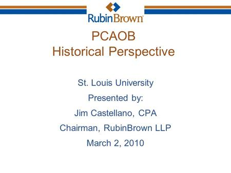 PCAOB Historical Perspective St. Louis University Presented by: Jim Castellano, CPA Chairman, RubinBrown LLP March 2, 2010.