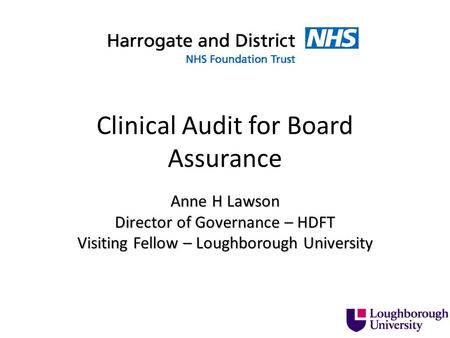 Clinical Audit for Board Assurance Anne H Lawson Director of Governance – HDFT Visiting Fellow – Loughborough University.