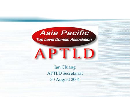 Ian Chiang APTLD Secretariat 30 August 2004. – Asia Pacific Top Level Domain Association – An organisation for ccTLD (country-code Top Level Domain) registries.