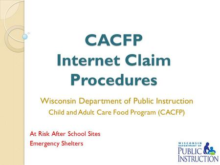 CACFP Internet Claim Procedures Wisconsin Department of Public Instruction Child and Adult Care Food Program (CACFP) At Risk After School Sites Emergency.