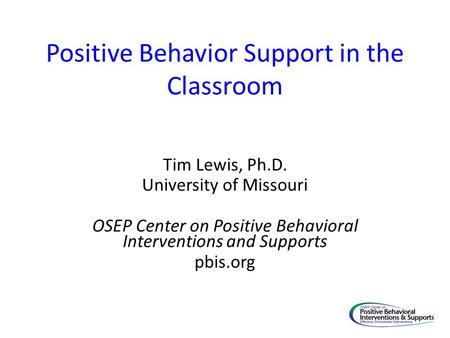 Positive Behavior Support in the Classroom Tim Lewis, Ph.D. University of Missouri OSEP Center on Positive Behavioral Interventions and Supports pbis.org.