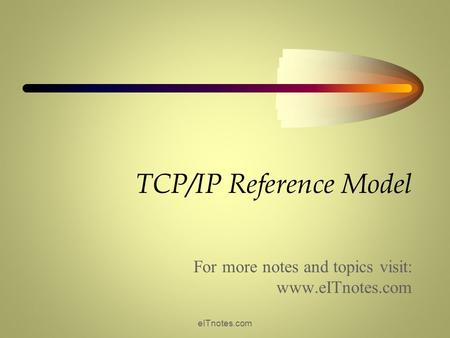 TCP/IP Reference Model For more notes and topics visit: www.eITnotes.com eITnotes.com.