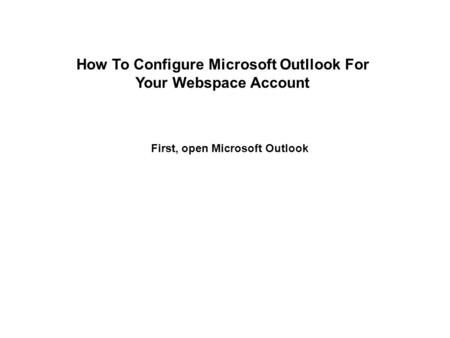 First, open Microsoft Outlook How To Configure Microsoft Outllook For Your Webspace Account.
