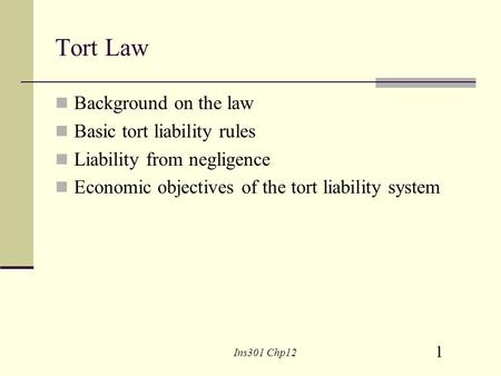 1 Ins301 Chp12 Tort Law Background on the law Basic tort liability rules Liability from negligence Economic objectives of the tort liability system.