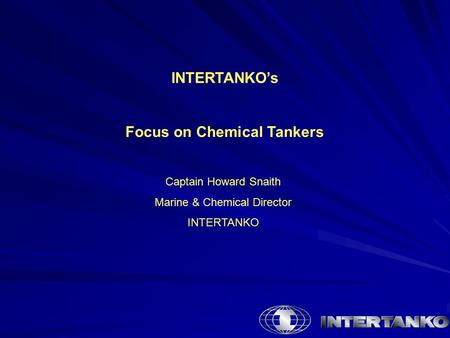 INTERTANKO's Focus on Chemical Tankers Captain Howard Snaith Marine & Chemical Director INTERTANKO.