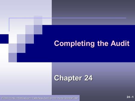 24 - 1 ©2006 Prentice Hall Business Publishing, Auditing 11/e, Arens/Beasley/Elder Completing the Audit Chapter 24.