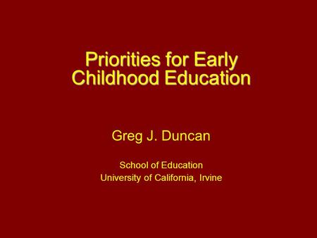 Priorities for Early Childhood Education Greg J. Duncan School of Education University of California, Irvine.