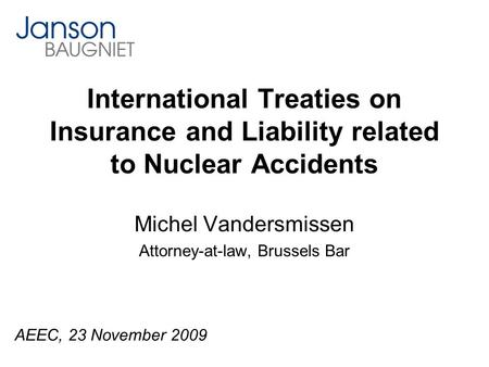International Treaties on Insurance and Liability related to Nuclear Accidents Michel Vandersmissen Attorney-at-law, Brussels Bar AEEC, 23 November 2009.