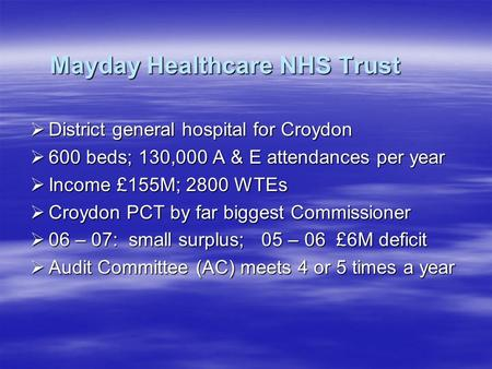 Mayday Healthcare NHS Trust  District general hospital for Croydon  600 beds; 130,000 A & E attendances per year  Income £155M; 2800 WTEs  Croydon.