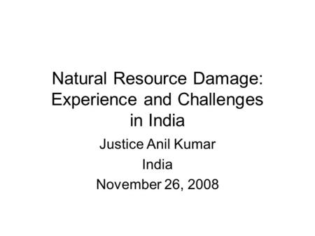 Natural Resource Damage: Experience and Challenges in India Justice Anil Kumar India November 26, 2008.