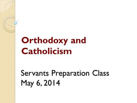 Servants Preparation Class May 6, 2014 Orthodoxy and Catholicism.