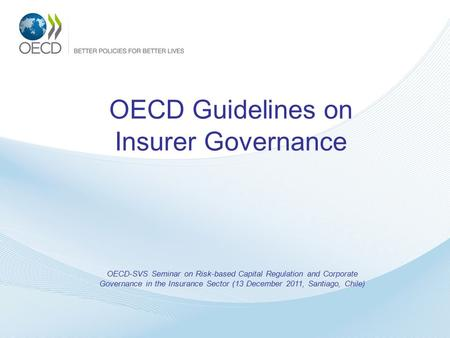 OECD Guidelines on Insurer Governance OECD-SVS Seminar on Risk-based Capital Regulation and Corporate Governance in the Insurance Sector (13 December 2011,
