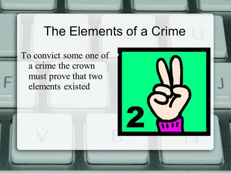 The Elements of a Crime To convict some one of a crime the crown must prove that two elements existed.
