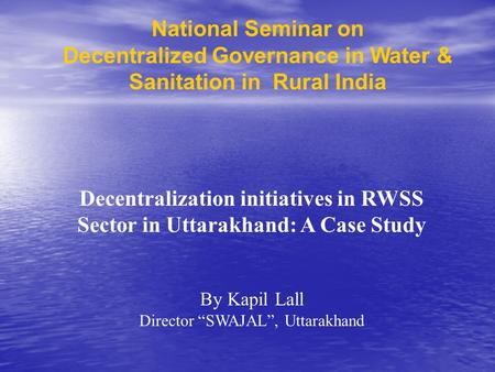 National Seminar on Decentralized Governance in Water & Sanitation in Rural India Decentralization initiatives in RWSS Sector in Uttarakhand: A Case Study.
