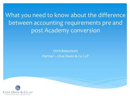 What you need to know about the difference between accounting requirements pre and post Academy conversion Chris Beaumont Partner – Clive Owen & Co LLP.