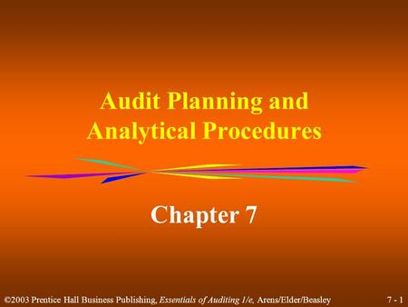 7 - 1 ©2003 Prentice Hall Business Publishing, Essentials of Auditing 1/e, Arens/Elder/Beasley Audit Planning and Analytical Procedures Chapter 7.
