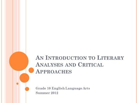 A N I NTRODUCTION TO L ITERARY A NALYSES AND C RITICAL A PPROACHES Grade 10 English Language Arts Summer 2012.