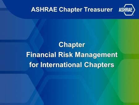 ASHRAE Chapter Treasurer Chapter Financial Risk Management for International Chapters Chapter Financial Risk Management for International Chapters.