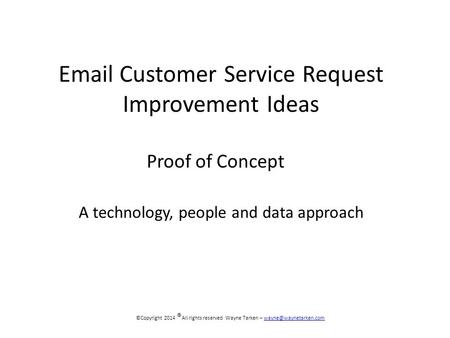 Customer Service Request Improvement Ideas Proof of Concept ©Copyright 2014 ® All rights reserved Wayne Tarken –