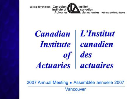 2007 Annual Meeting ● Assemblée annuelle 2007 Vancouver 2007 Annual Meeting ● Assemblée annuelle 2007 Vancouver Canadian Institute of Actuaries Canadian.