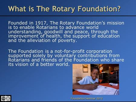 Foundation Seminar 2012 What is The Rotary Foundation? Founded in 1917, The Rotary Foundation's mission is to enable Rotarians to advance world understanding,
