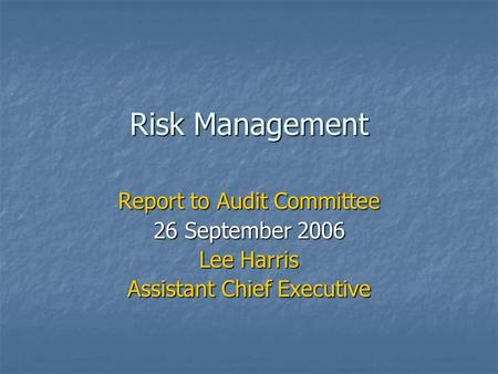 Risk Management Report to Audit Committee 26 September 2006 Lee Harris Assistant Chief Executive.