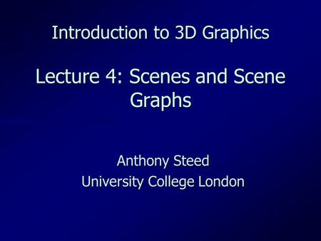 Introduction to 3D Graphics Lecture 4: Scenes and Scene Graphs Anthony Steed University College London.