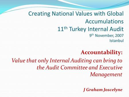 Creating National Values with Global Accumulations 11 th Turkey Internal Audit 9 th November, 2007 Istanbul Accountability: Value that only Internal Auditing.