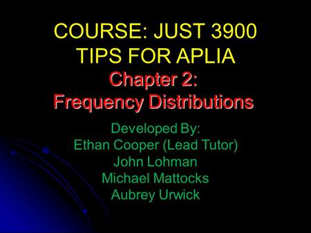 COURSE: JUST 3900 TIPS FOR APLIA Developed By: Ethan Cooper (Lead Tutor) John Lohman Michael Mattocks Aubrey Urwick Chapter 2: Frequency Distributions.