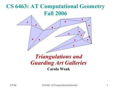 9/7/06CS 6463: AT Computational Geometry1 CS 6463: AT Computational Geometry Fall 2006 Triangulations and Guarding Art Galleries Carola Wenk.