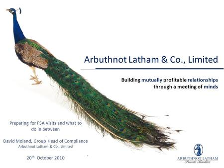 Arbuthnot Latham & Co., Limited Building mutually profitable relationships through a meeting of minds Preparing for FSA Visits and what to do in between.