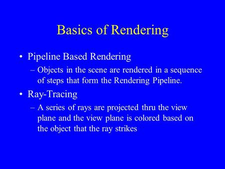 Basics of Rendering Pipeline Based Rendering –Objects in the scene are rendered in a sequence of steps that form the Rendering Pipeline. Ray-Tracing –A.