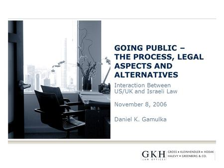 GOING PUBLIC – THE PROCESS, LEGAL ASPECTS AND ALTERNATIVES Interaction Between US/UK and Israeli Law November 8, 2006 Daniel K. Gamulka.