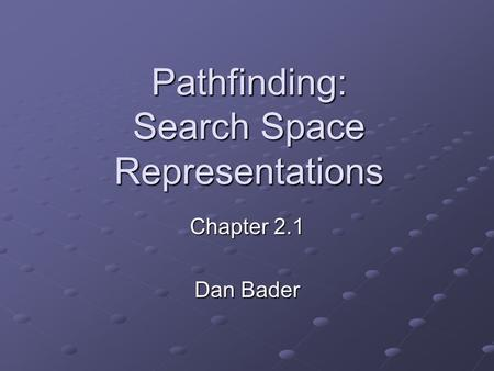 Pathfinding: Search Space Representations Chapter 2.1 Dan Bader.
