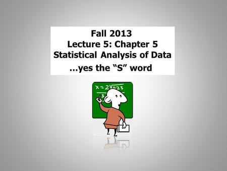 "Fall 2013 Lecture 5: Chapter 5 Statistical Analysis of Data …yes the ""S"" word."